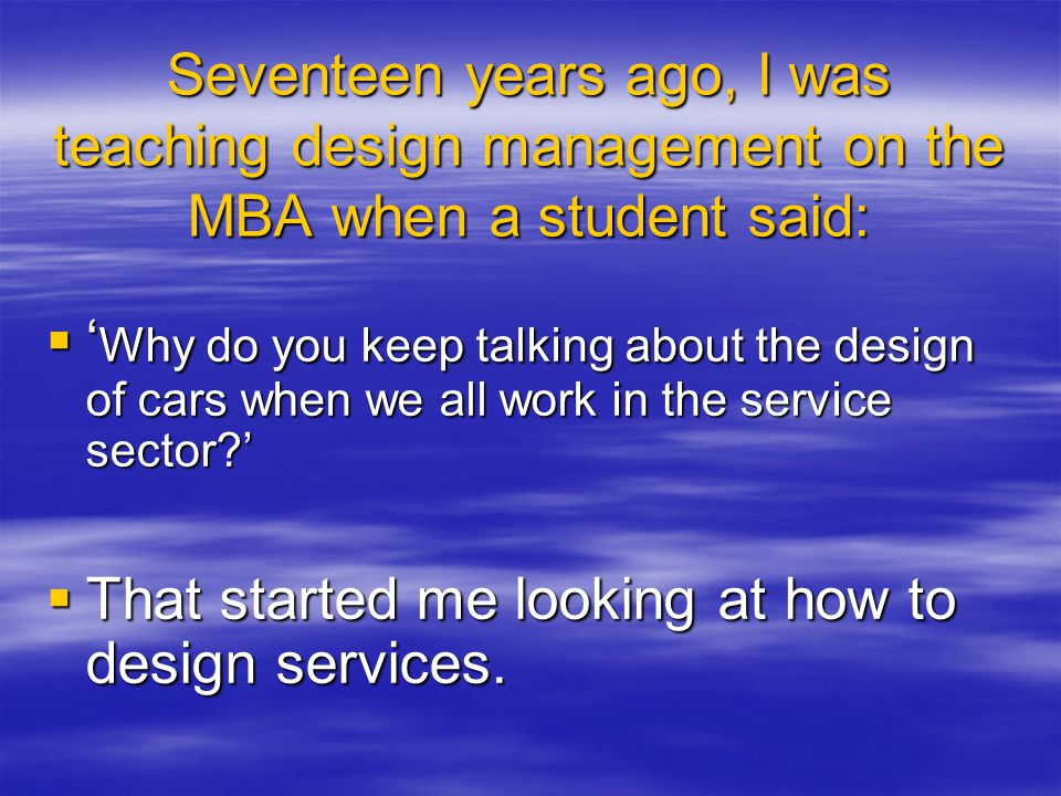 Seventeen years ago, I was teaching design management on the MBA when a student said: Why do you keep talking about the design of cars when we all work in the service sector.