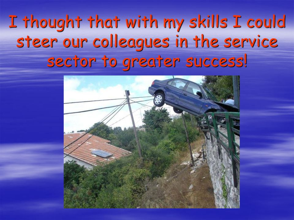 I thought that with my skills I could steer our colleagues in the service sector to greater success!