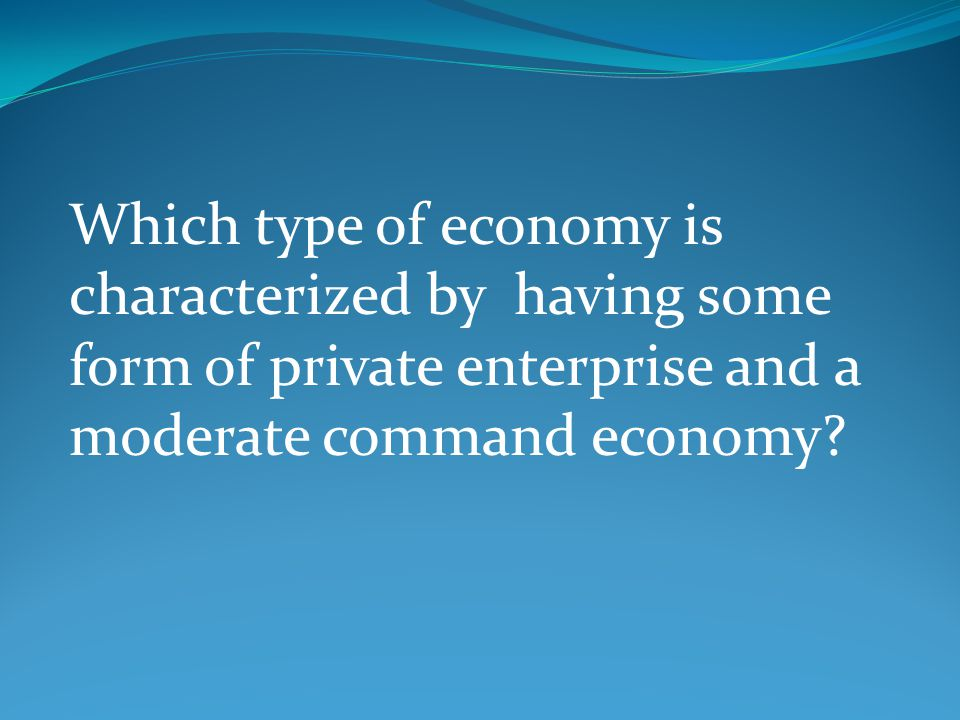 Which type of economy is characterized by having some form of private enterprise and a moderate command economy?