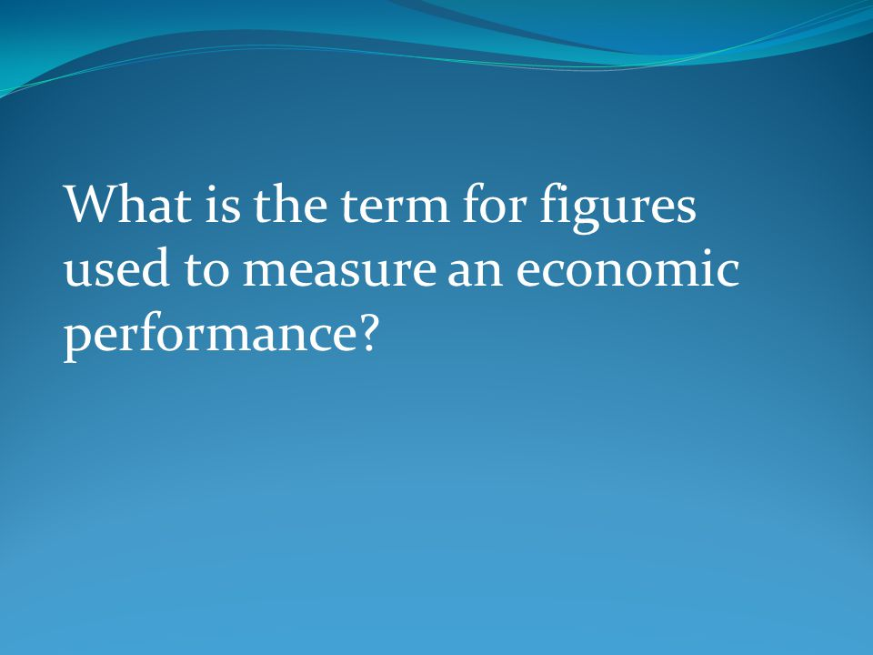 What is the term for figures used to measure an economic performance?