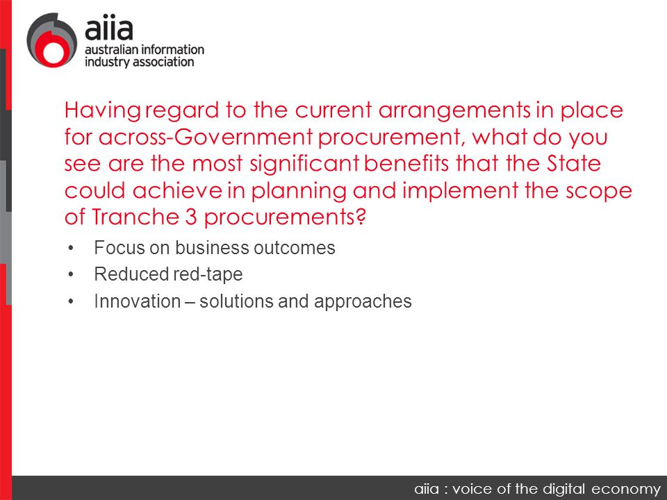 aiia : voice of the digital economy Focus on business outcomes Reduced red-tape Innovation – solutions and approaches Having regard to the current arrangements in place for across-Government procurement, what do you see are the most significant benefits that the State could achieve in planning and implement the scope of Tranche 3 procurements?