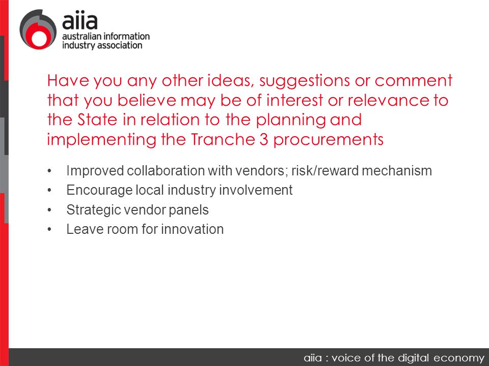 aiia : voice of the digital economy Improved collaboration with vendors; risk/reward mechanism Encourage local industry involvement Strategic vendor panels Leave room for innovation Have you any other ideas, suggestions or comment that you believe may be of interest or relevance to the State in relation to the planning and implementing the Tranche 3 procurements