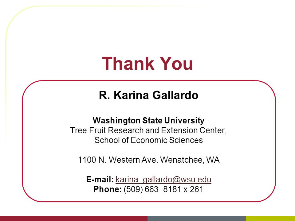 Thank You R. Karina Gallardo Washington State University Tree Fruit Research and Extension Center, School of Economic Sciences 1100 N. Western Ave. We