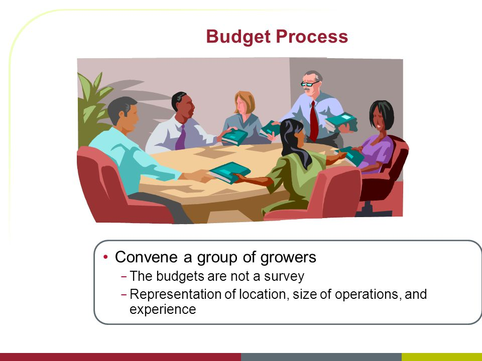 Budget Process Convene a group of growers – The budgets are not a survey – Representation of location, size of operations, and experience