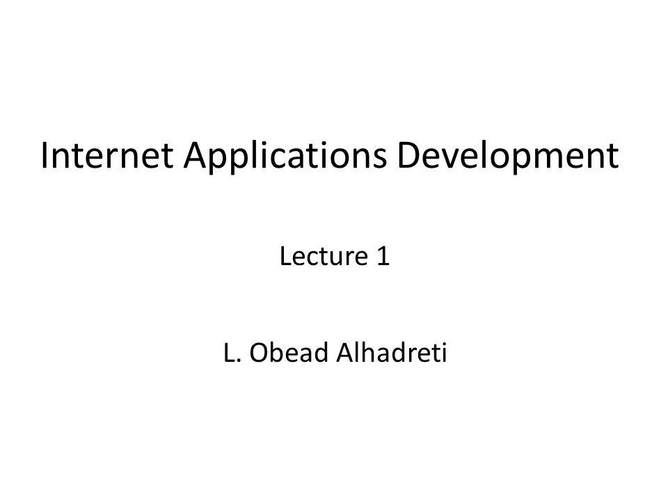 Internet Applications Development Lecture 1 L. Obead Alhadreti