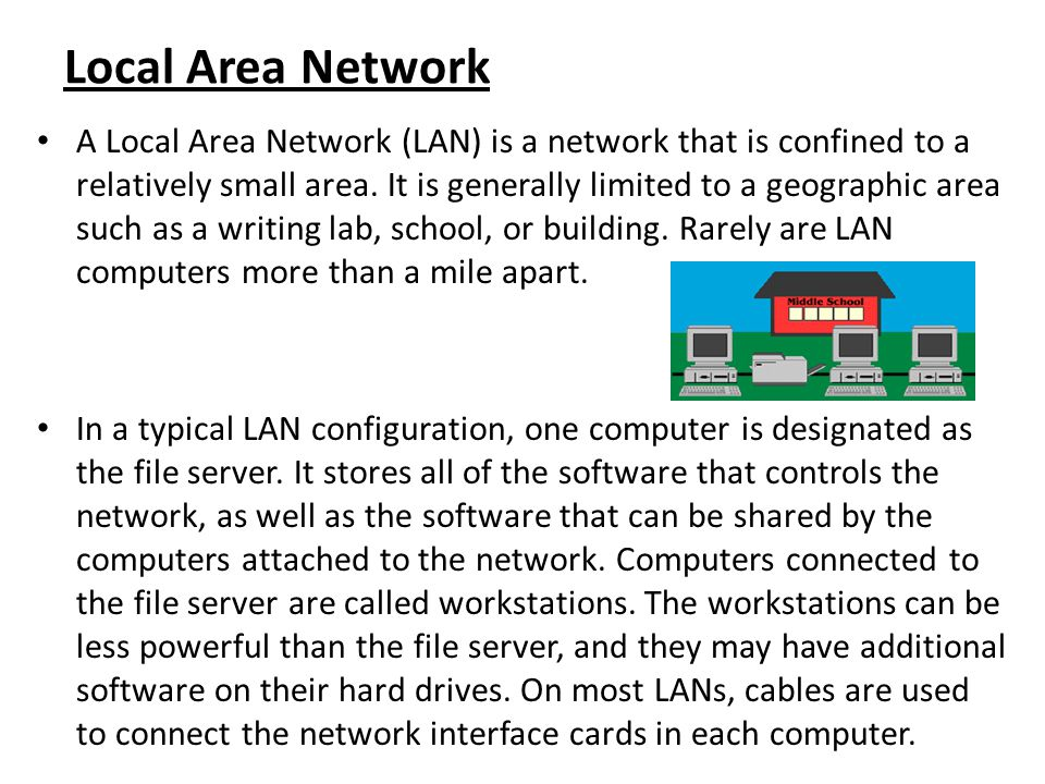 Local Area Network A Local Area Network (LAN) is a network that is confined to a relatively small area. It is generally limited to a geographic area s