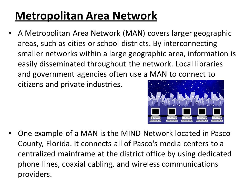 Metropolitan Area Network A Metropolitan Area Network (MAN) covers larger geographic areas, such as cities or school districts. By interconnecting sma