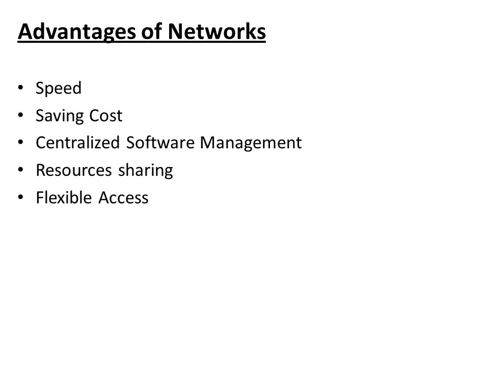 Advantages of Networks Speed Saving Cost Centralized Software Management Resources sharing Flexible Access