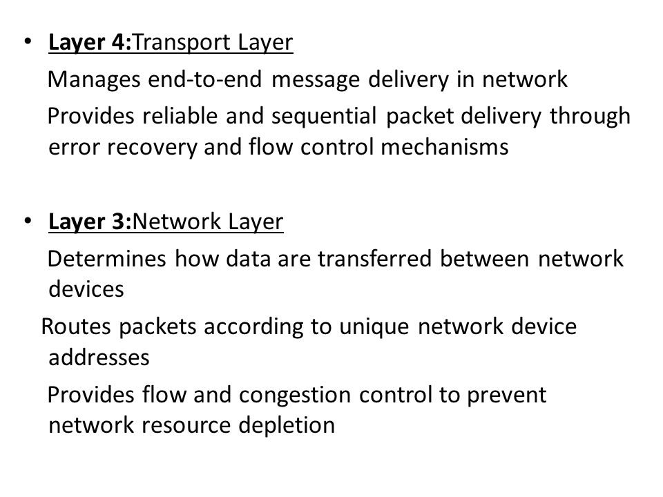 Layer 4:Transport Layer Manages end-to-end message delivery in network Provides reliable and sequential packet delivery through error recovery and flow control mechanisms Layer 3:Network Layer Determines how data are transferred between network devices Routes packets according to unique network device addresses Provides flow and congestion control to prevent network resource depletion