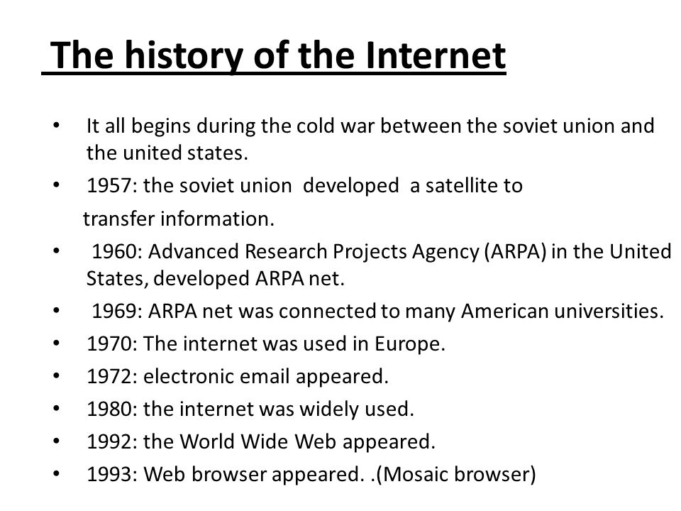 The history of the Internet It all begins during the cold war between the soviet union and the united states. 1957: the soviet union developed a satel