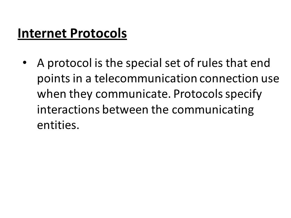 Internet Protocols A protocol is the special set of rules that end points in a telecommunication connection use when they communicate.