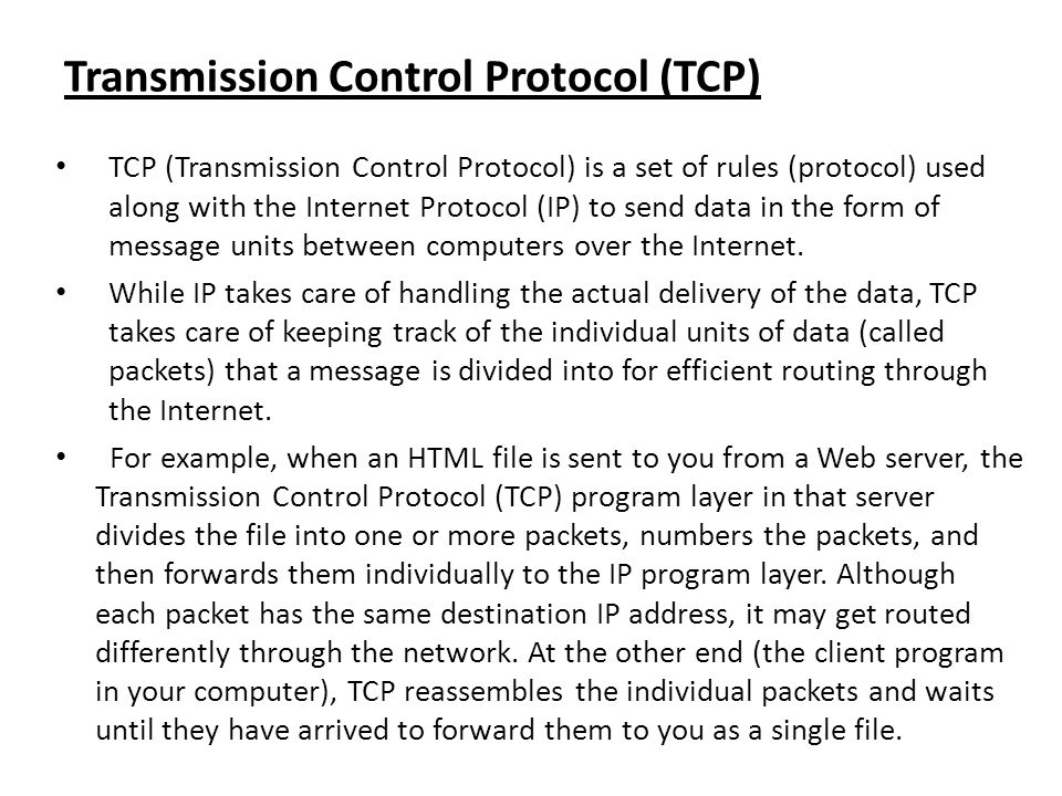 Transmission Control Protocol (TCP) TCP (Transmission Control Protocol) is a set of rules (protocol) used along with the Internet Protocol (IP) to sen
