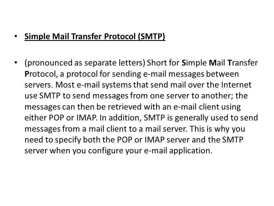 Simple Mail Transfer Protocol (SMTP) (pronounced as separate letters) Short for Simple Mail Transfer Protocol, a protocol for sending e-mail messages