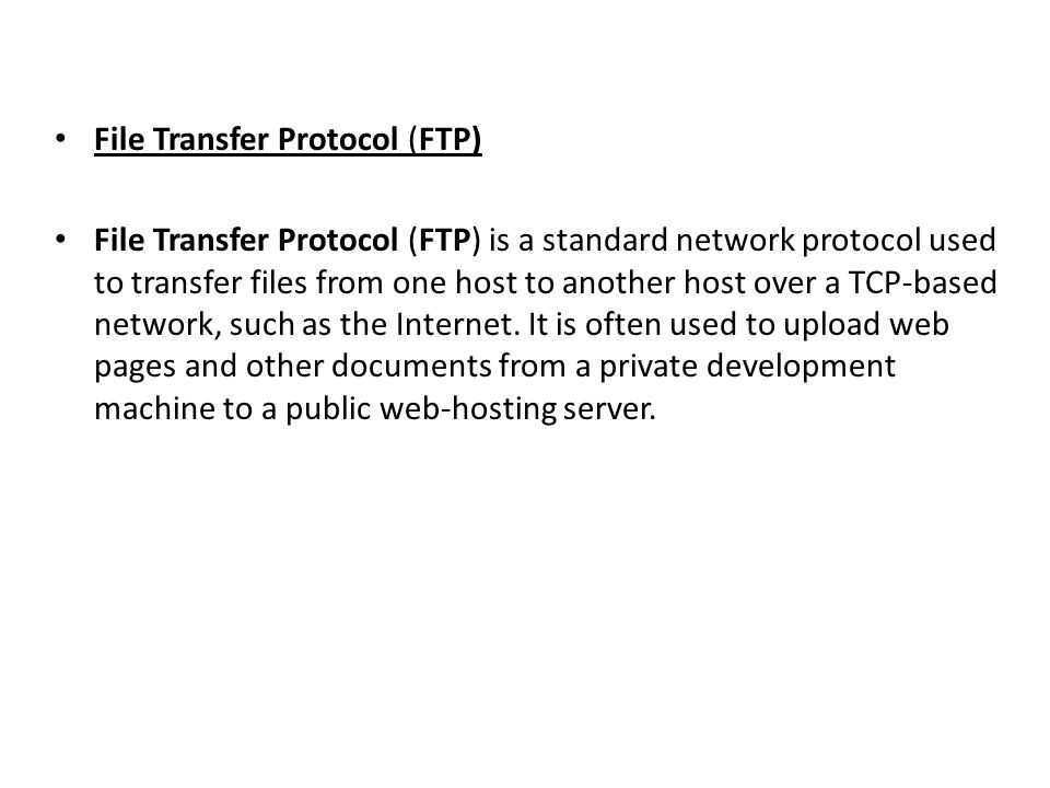File Transfer Protocol (FTP) File Transfer Protocol (FTP) is a standard network protocol used to transfer files from one host to another host over a T