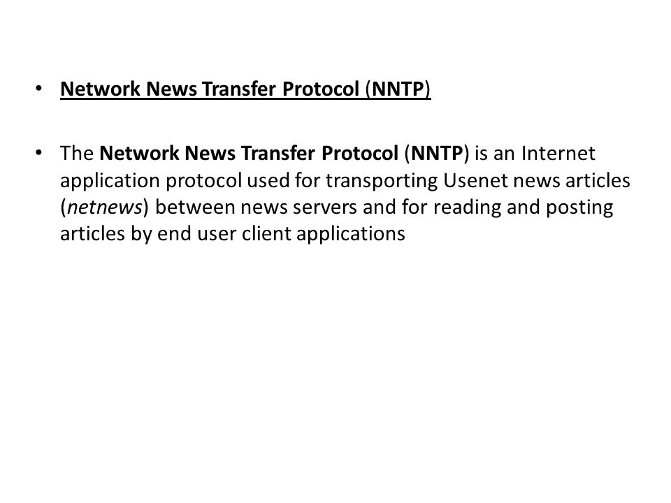Network News Transfer Protocol (NNTP) The Network News Transfer Protocol (NNTP) is an Internet application protocol used for transporting Usenet news articles (netnews) between news servers and for reading and posting articles by end user client applications