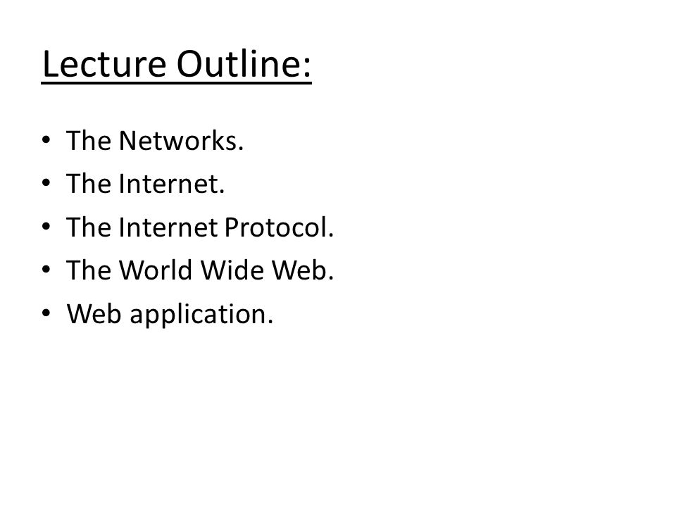 Lecture Outline: The Networks. The Internet. The Internet Protocol. The World Wide Web. Web application.