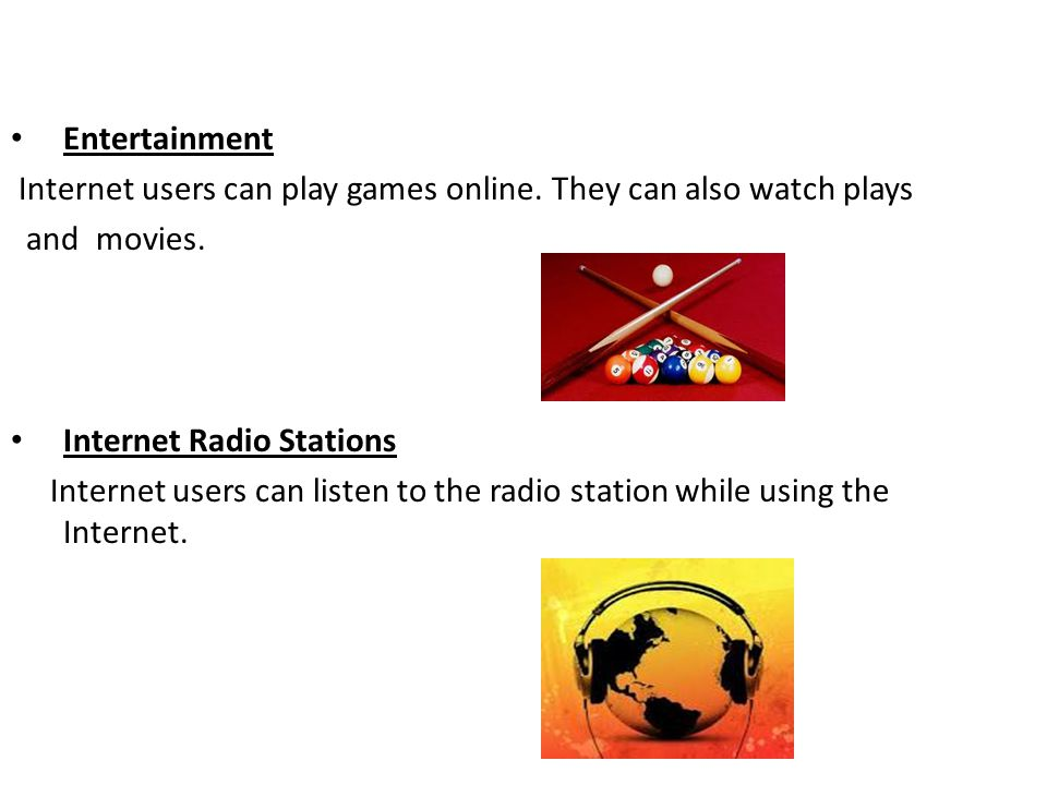 Entertainment Internet users can play games online. They can also watch plays and movies. Internet Radio Stations Internet users can listen to the rad