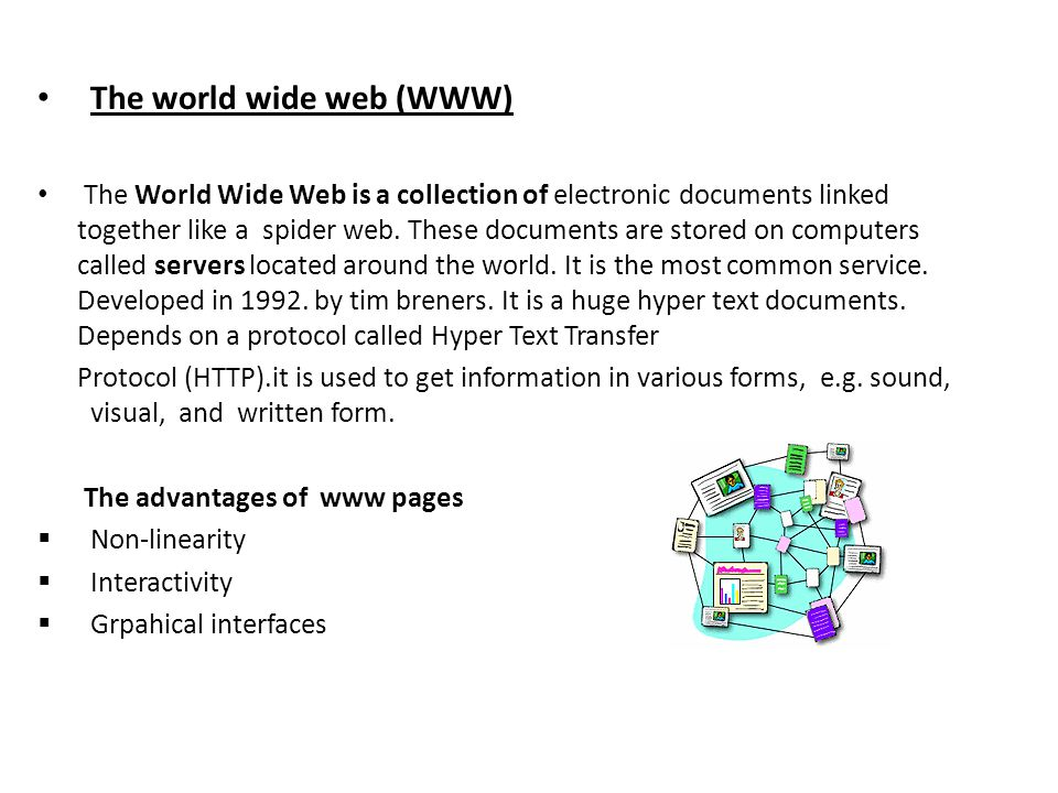 The world wide web (WWW) The World Wide Web is a collection of electronic documents linked together like a spider web.