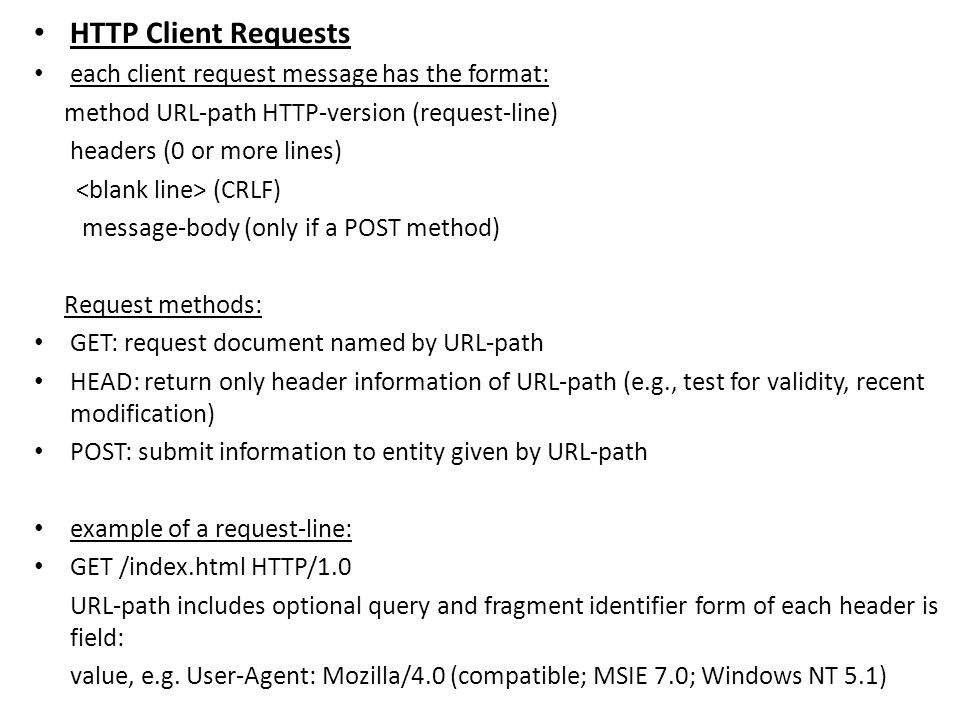HTTP Client Requests each client request message has the format: method URL-path HTTP-version (request-line) headers (0 or more lines) (CRLF) message-body (only if a POST method) Request methods: GET: request document named by URL-path HEAD: return only header information of URL-path (e.g., test for validity, recent modification) POST: submit information to entity given by URL-path example of a request-line: GET /index.html HTTP/1.0 URL-path includes optional query and fragment identifier form of each header is field: value, e.g.