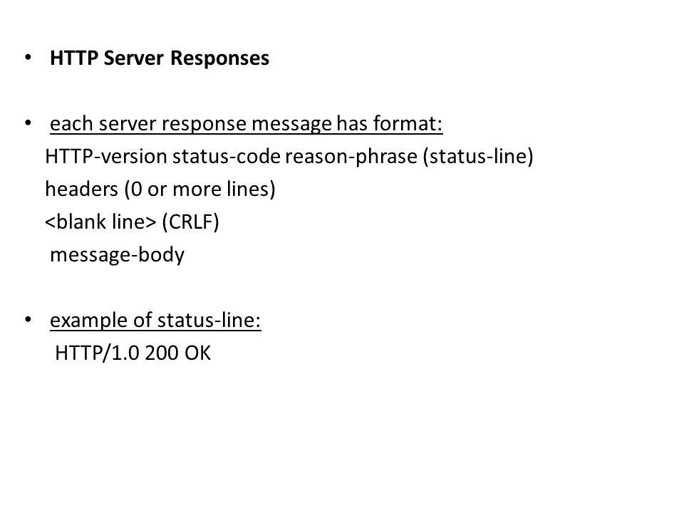 HTTP Server Responses each server response message has format: HTTP-version status-code reason-phrase (status-line) headers (0 or more lines) (CRLF) m