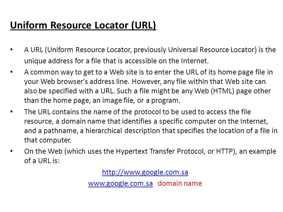 Uniform Resource Locator (URL) A URL (Uniform Resource Locator, previously Universal Resource Locator) is the unique address for a file that is access