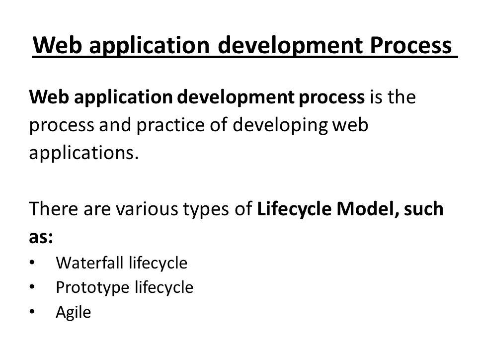 Web application development Process Web application development process is the process and practice of developing web applications. There are various