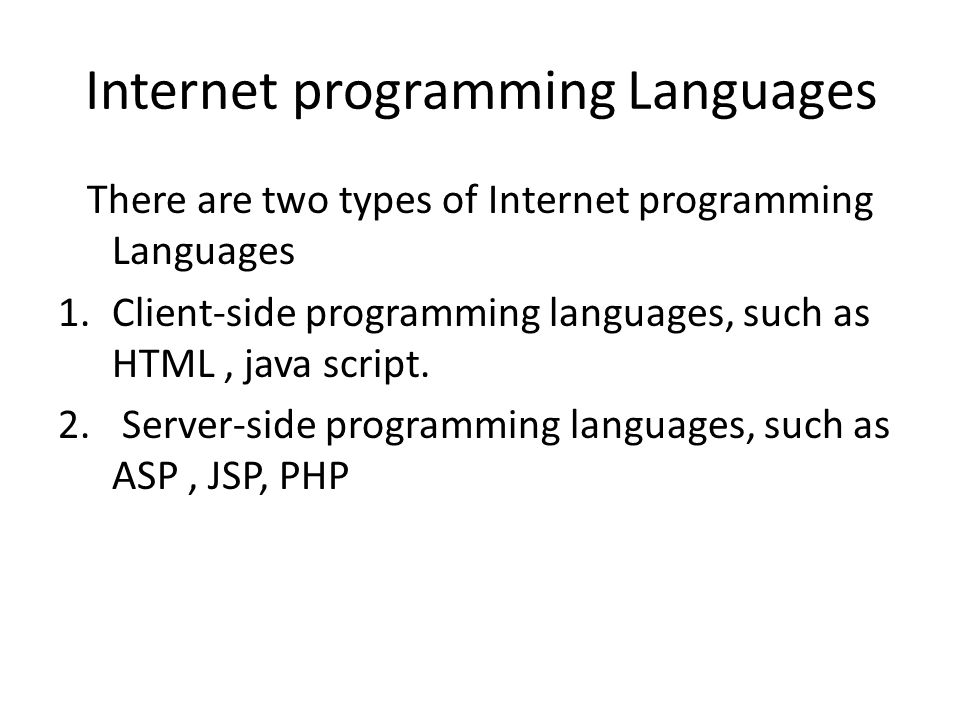 Internet programming Languages There are two types of Internet programming Languages 1.Client-side programming languages, such as HTML, java script. 2