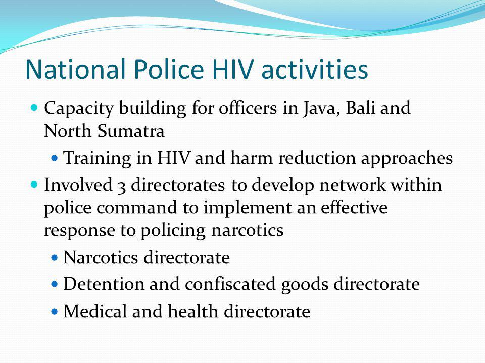 National Police HIV activities Capacity building for officers in Java, Bali and North Sumatra Training in HIV and harm reduction approaches Involved 3