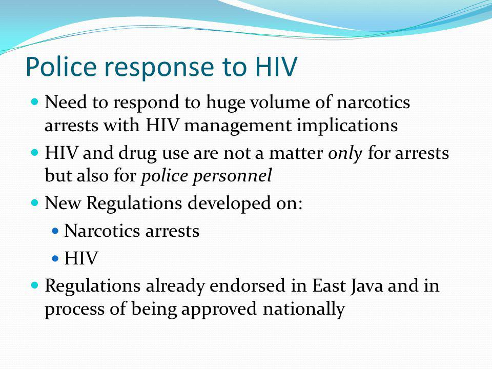 Police response to HIV Need to respond to huge volume of narcotics arrests with HIV management implications HIV and drug use are not a matter only for