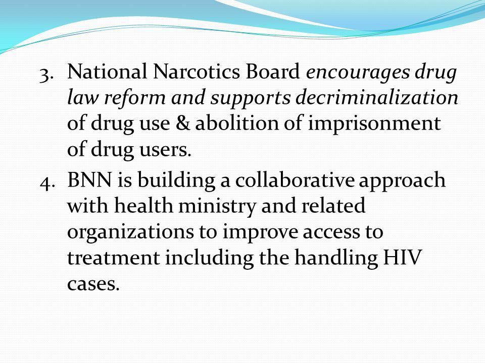 3. National Narcotics Board encourages drug law reform and supports decriminalization of drug use & abolition of imprisonment of drug users. 4. BNN is