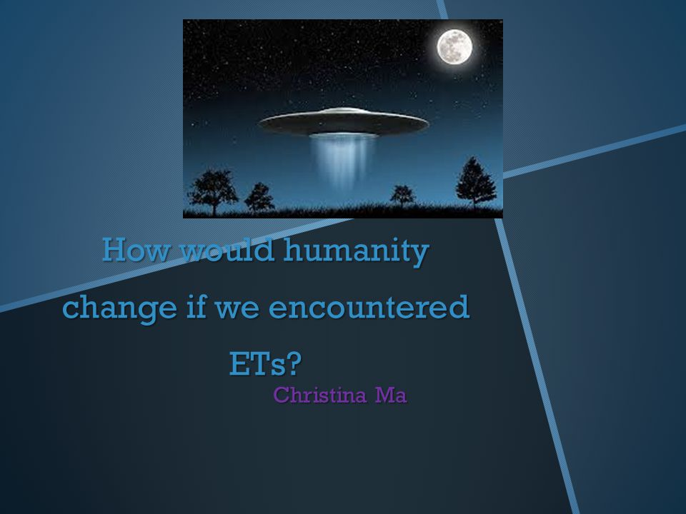 How would humanity change if we encountered ETs Christina Ma