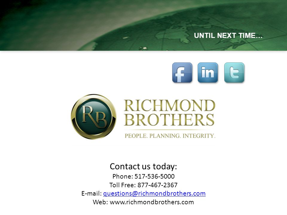UNTIL NEXT TIME… Contact us today: Phone: 517-536-5000 Toll Free: 877-467-2367 E-mail: questions@richmondbrothers.comquestions@richmondbrothers.com Web: www.richmondbrothers.com