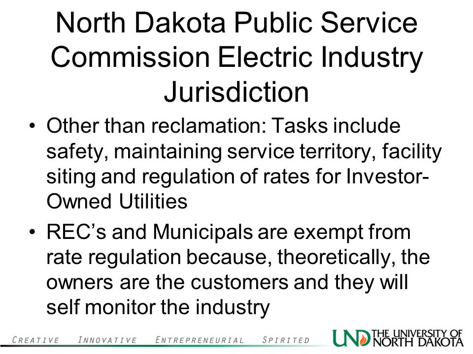 North Dakota Public Service Commission Electric Industry Jurisdiction Other than reclamation: Tasks include safety, maintaining service territory, facility siting and regulation of rates for Investor- Owned Utilities RECs and Municipals are exempt from rate regulation because, theoretically, the owners are the customers and they will self monitor the industry