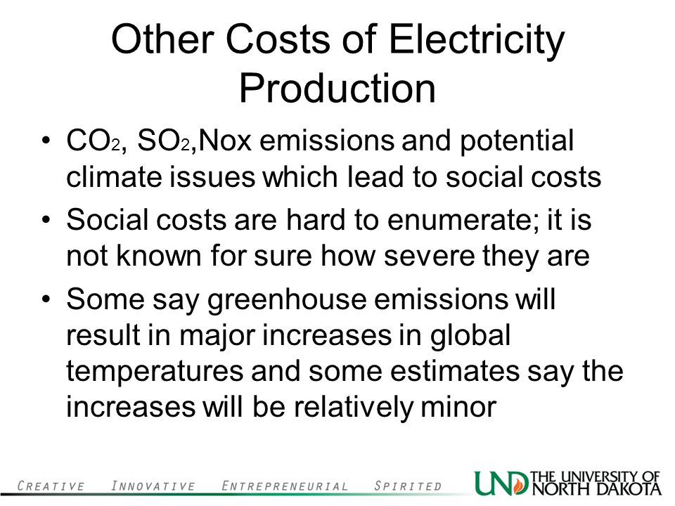 Other Costs of Electricity Production CO 2, SO 2,Nox emissions and potential climate issues which lead to social costs Social costs are hard to enumerate; it is not known for sure how severe they are Some say greenhouse emissions will result in major increases in global temperatures and some estimates say the increases will be relatively minor