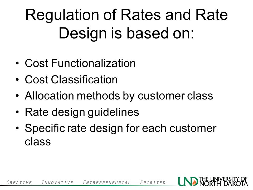 Regulation of Rates and Rate Design is based on: Cost Functionalization Cost Classification Allocation methods by customer class Rate design guidelines Specific rate design for each customer class