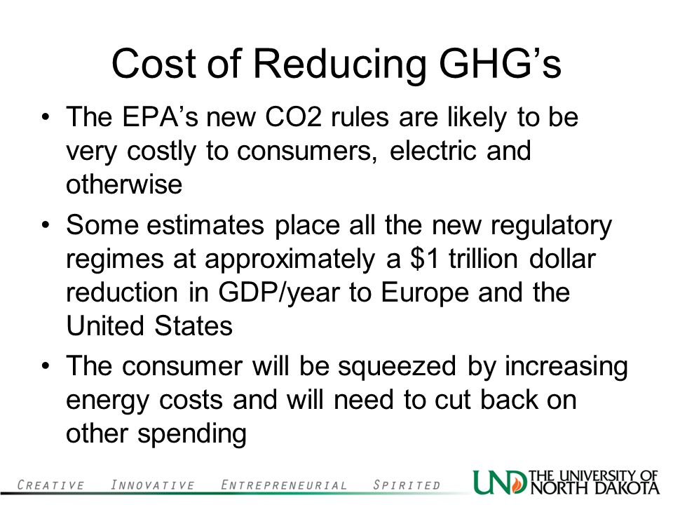 Cost of Reducing GHGs The EPAs new CO2 rules are likely to be very costly to consumers, electric and otherwise Some estimates place all the new regulatory regimes at approximately a $1 trillion dollar reduction in GDP/year to Europe and the United States The consumer will be squeezed by increasing energy costs and will need to cut back on other spending
