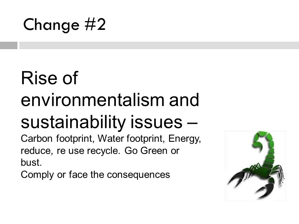Change #2 Rise of environmentalism and sustainability issues – Carbon footprint, Water footprint, Energy, reduce, re use recycle.