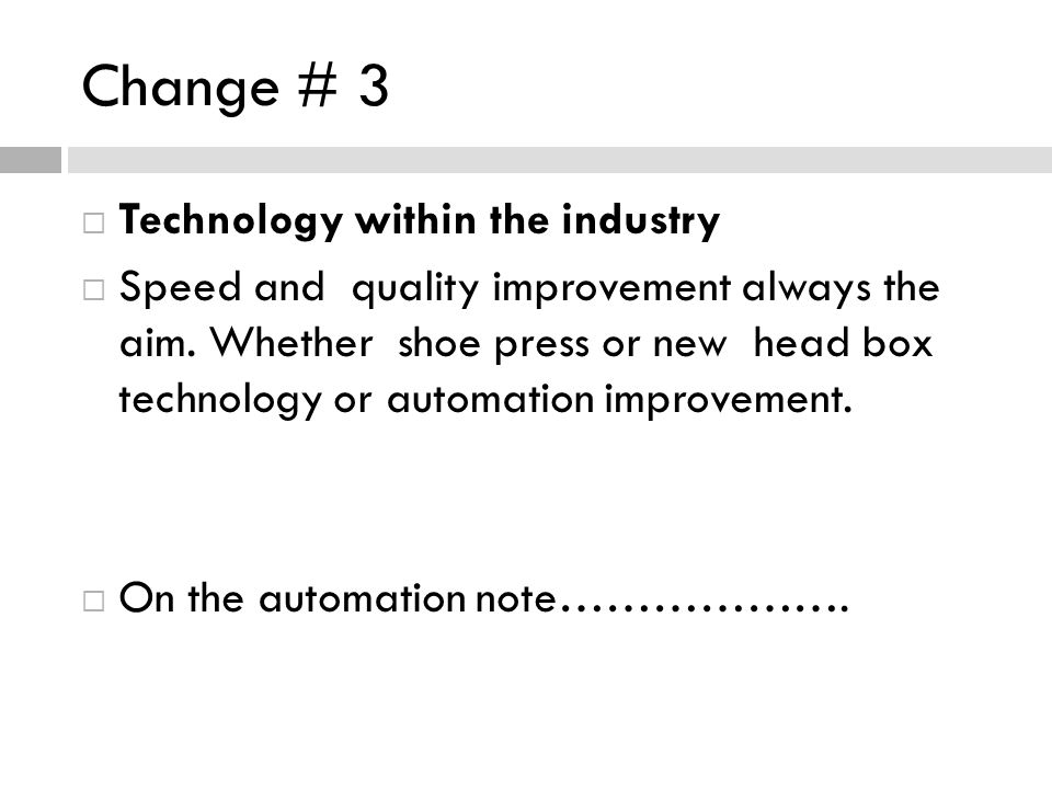 Change # 3 Technology within the industry Speed and quality improvement always the aim. Whether shoe press or new head box technology or automation im