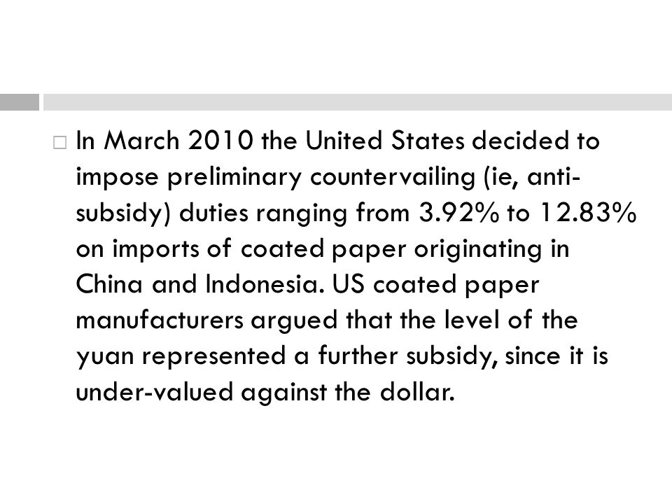 In March 2010 the United States decided to impose preliminary countervailing (ie, anti- subsidy) duties ranging from 3.92% to 12.83% on imports of coa