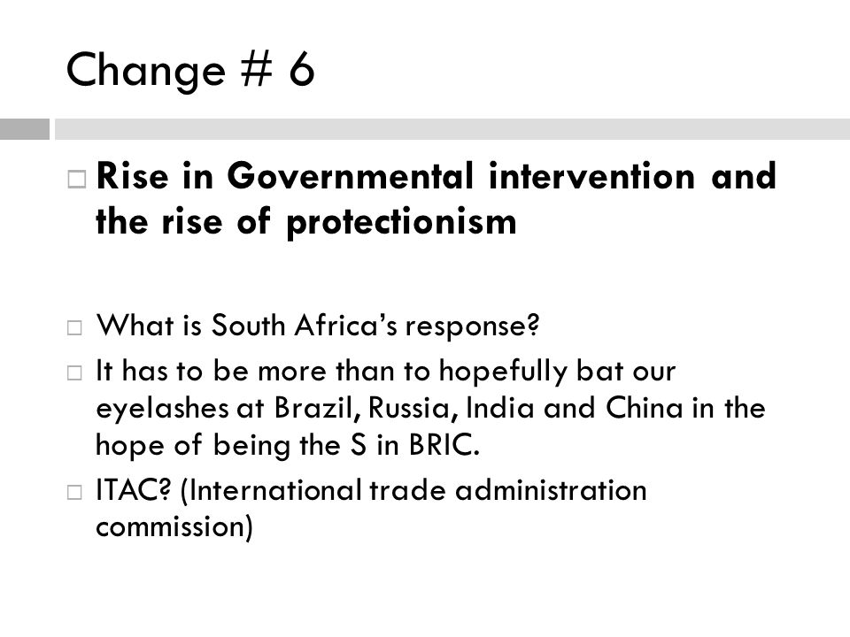 Change # 6 Rise in Governmental intervention and the rise of protectionism What is South Africas response.