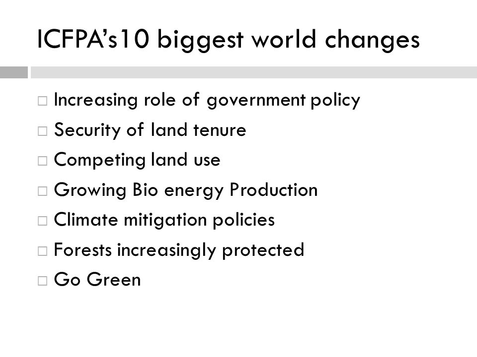 ICFPAs10 biggest world changes Increasing role of government policy Security of land tenure Competing land use Growing Bio energy Production Climate m