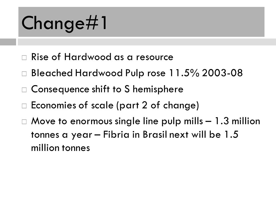 Change#1 Rise of Hardwood as a resource Bleached Hardwood Pulp rose 11.5% 2003-08 Consequence shift to S hemisphere Economies of scale (part 2 of chan