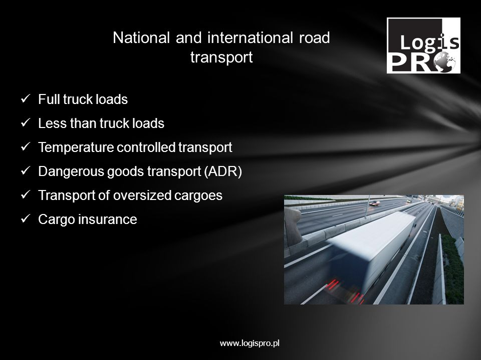 Full truck loads Less than truck loads Temperature controlled transport Dangerous goods transport (ADR) Transport of oversized cargoes Cargo insurance