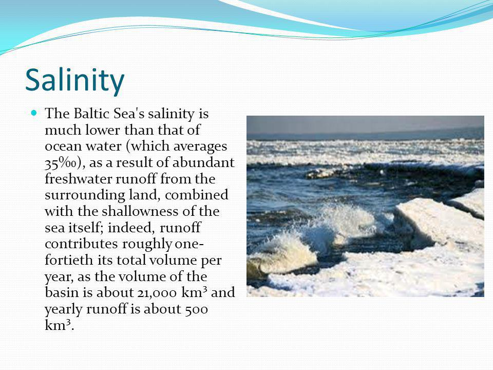 The Baltic Sea s salinity is much lower than that of ocean water (which averages 35), as a result of abundant freshwater runoff from the surrounding land, combined with the shallowness of the sea itself; indeed, runoff contributes roughly one- fortieth its total volume per year, as the volume of the basin is about 21,000 km³ and yearly runoff is about 500 km³.