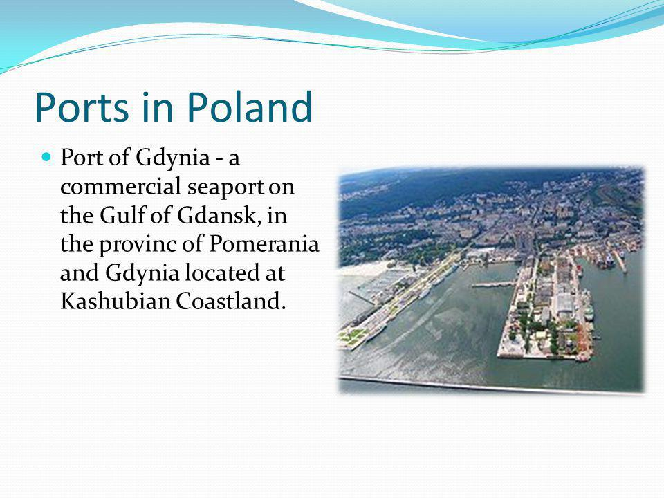 Ports in Poland Port of Gdynia - a commercial seaport on the Gulf of Gdansk, in the provinc of Pomerania and Gdynia located at Kashubian Coastland.