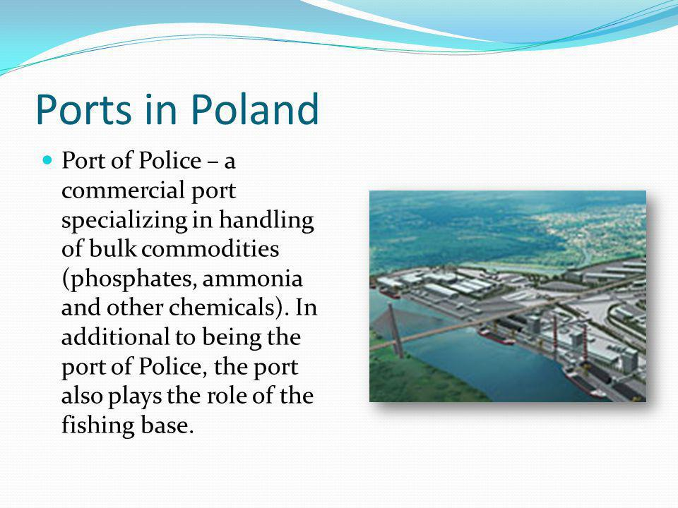 Ports in Poland Port of Police – a commercial port specializing in handling of bulk commodities (phosphates, ammonia and other chemicals).