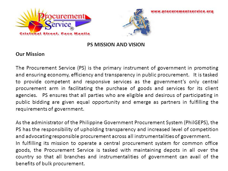 PS MISSION AND VISION Our Mission The Procurement Service (PS) is the primary instrument of government in promoting and ensuring economy, efficiency and transparency in public procurement.