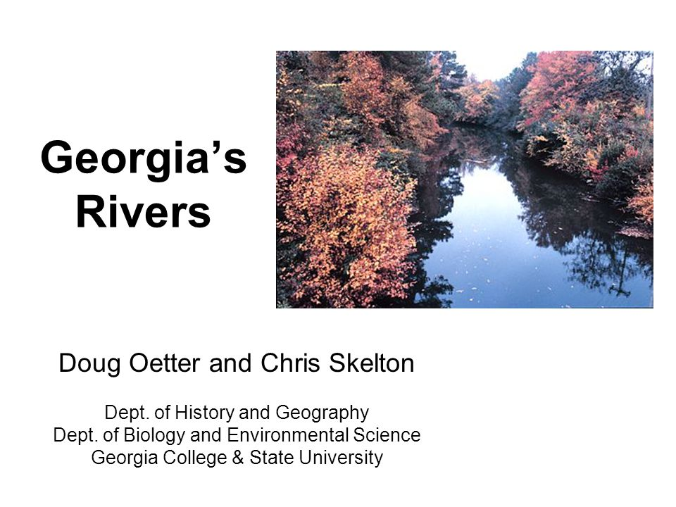 Georgias Rivers Doug Oetter and Chris Skelton Dept. of History and Geography Dept. of Biology and Environmental Science Georgia College & State Univer