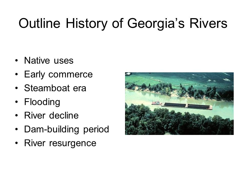 Outline History of Georgias Rivers Native uses Early commerce Steamboat era Flooding River decline Dam-building period River resurgence
