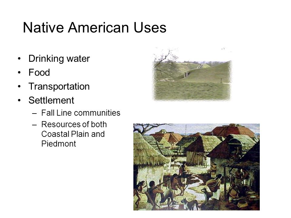 Native American Uses Drinking water Food Transportation Settlement –Fall Line communities –Resources of both Coastal Plain and Piedmont